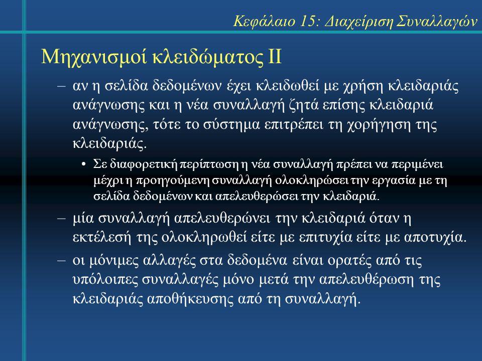 Κεφάλαιο 15: Διαχείριση Συναλλαγών Μηχανισμοί κλειδώματος ΙΙ –αν η σελίδα δεδομένων έχει κλειδωθεί με χρήση κλειδαριάς ανάγνωσης και η νέα συναλλαγή ζητά επίσης κλειδαριά ανάγνωσης, τότε το σύστημα επιτρέπει τη χορήγηση της κλειδαριάς.