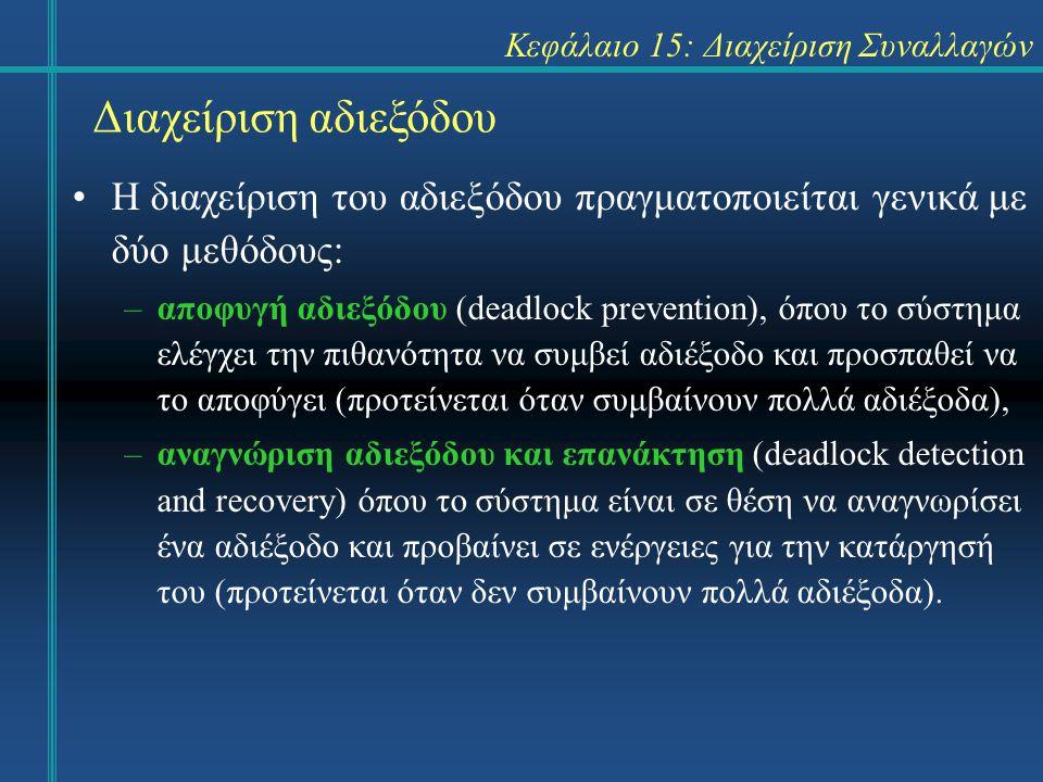 Κεφάλαιο 15: Διαχείριση Συναλλαγών Διαχείριση αδιεξόδου Η διαχείριση του αδιεξόδου πραγματοποιείται γενικά με δύο μεθόδους: –αποφυγή αδιεξόδου (deadlock prevention), όπου το σύστημα ελέγχει την πιθανότητα να συμβεί αδιέξοδο και προσπαθεί να το αποφύγει (προτείνεται όταν συμβαίνουν πολλά αδιέξοδα), –αναγνώριση αδιεξόδου και επανάκτηση (deadlock detection and recovery) όπου το σύστημα είναι σε θέση να αναγνωρίσει ένα αδιέξοδο και προβαίνει σε ενέργειες για την κατάργησή του (προτείνεται όταν δεν συμβαίνουν πολλά αδιέξοδα).