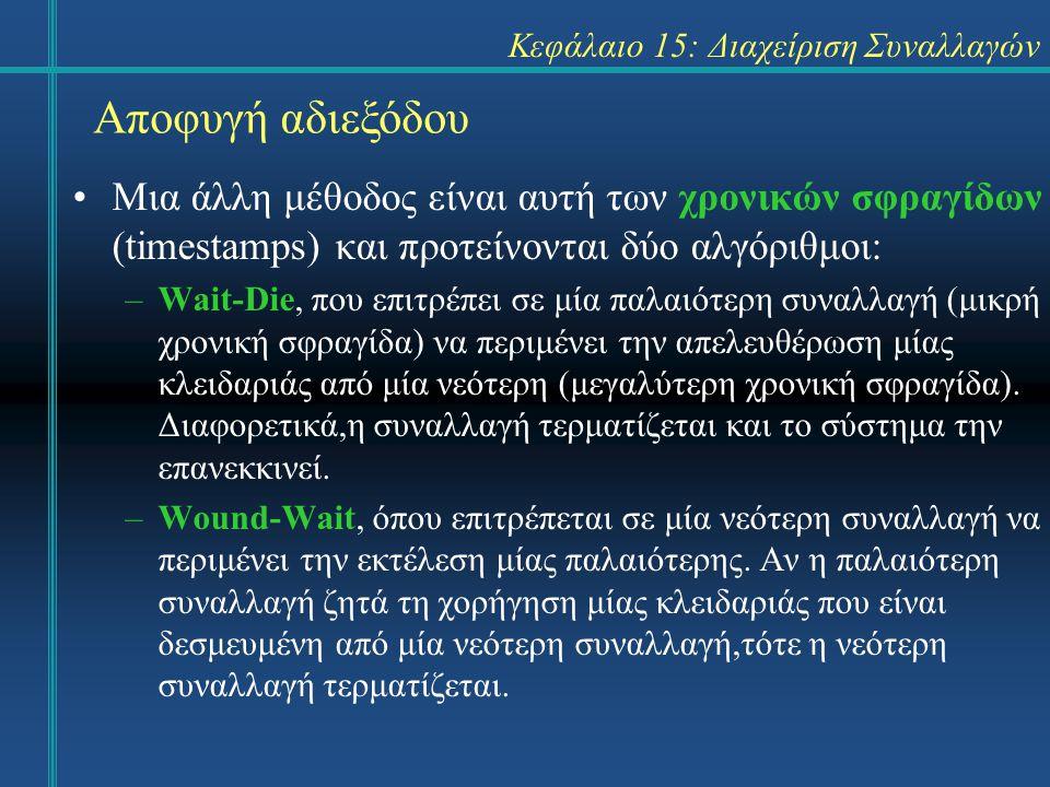Κεφάλαιο 15: Διαχείριση Συναλλαγών Αποφυγή αδιεξόδου Μια άλλη μέθοδος είναι αυτή των χρονικών σφραγίδων (timestamps) και προτείνονται δύο αλγόριθμοι: –Wait-Die, που επιτρέπει σε μία παλαιότερη συναλλαγή (μικρή χρονική σφραγίδα) να περιμένει την απελευθέρωση μίας κλειδαριάς από μία νεότερη (μεγαλύτερη χρονική σφραγίδα).