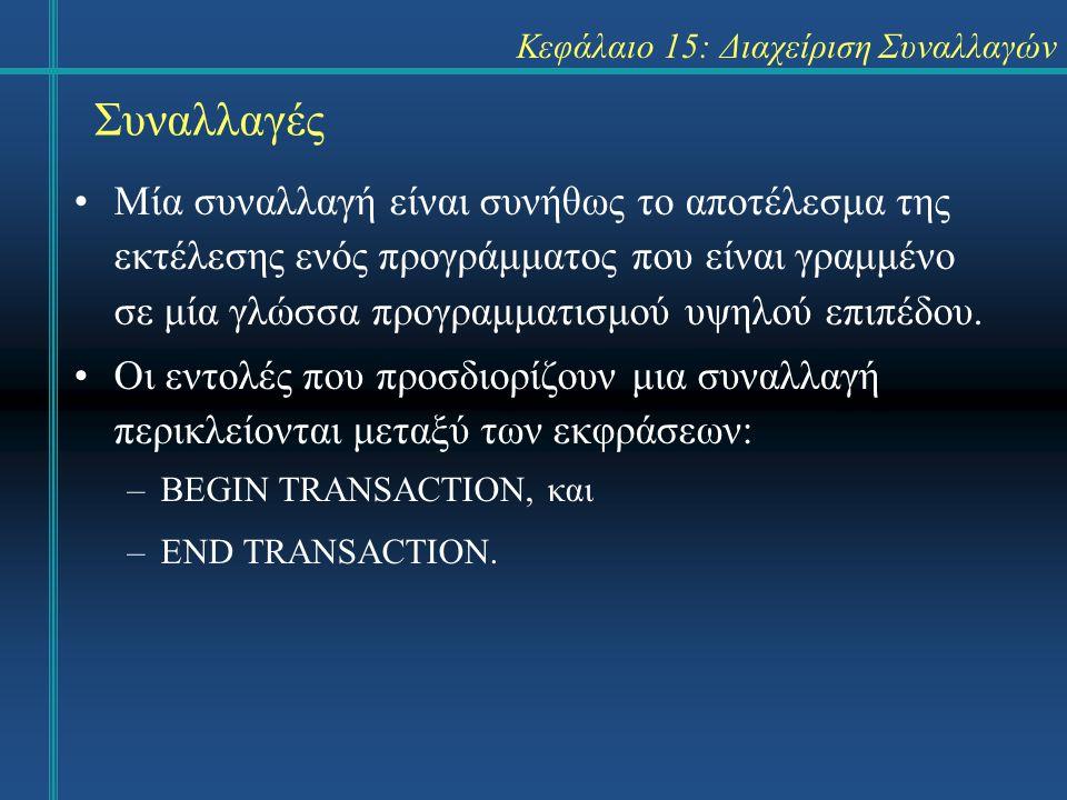 Κεφάλαιο 15: Διαχείριση Συναλλαγών Συναλλαγές Μία συναλλαγή είναι συνήθως το αποτέλεσμα της εκτέλεσης ενός προγράμματος που είναι γραμμένο σε μία γλώσσα προγραμματισμού υψηλού επιπέδου.