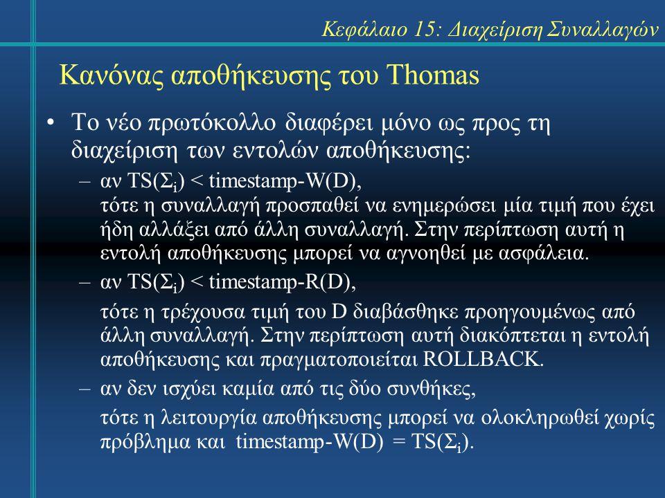 Κεφάλαιο 15: Διαχείριση Συναλλαγών Κανόνας αποθήκευσης του Thomas Το νέο πρωτόκολλο διαφέρει μόνο ως προς τη διαχείριση των εντολών αποθήκευσης: –αν TS(Σ i ) < timestamp-W(D), τότε η συναλλαγή προσπαθεί να ενημερώσει μία τιμή που έχει ήδη αλλάξει από άλλη συναλλαγή.