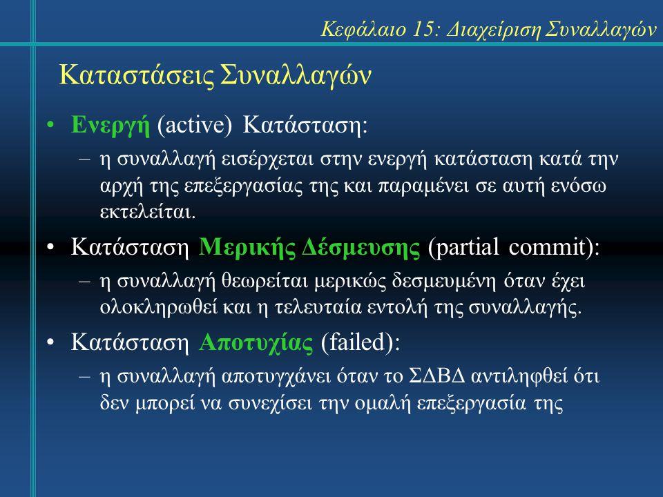 Κεφάλαιο 15: Διαχείριση Συναλλαγών Καταστάσεις Συναλλαγών Ενεργή (active) Κατάσταση: –η συναλλαγή εισέρχεται στην ενεργή κατάσταση κατά την αρχή της επεξεργασίας της και παραμένει σε αυτή ενόσω εκτελείται.