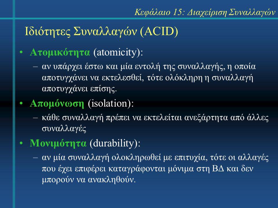 Κεφάλαιο 15: Διαχείριση Συναλλαγών Ιδιότητες Συναλλαγών (ACID) Ατομικότητα (atomicity): –αν υπάρχει έστω και μία εντολή της συναλλαγής, η οποία αποτυγχάνει να εκτελεσθεί, τότε ολόκληρη η συναλλαγή αποτυγχάνει επίσης.