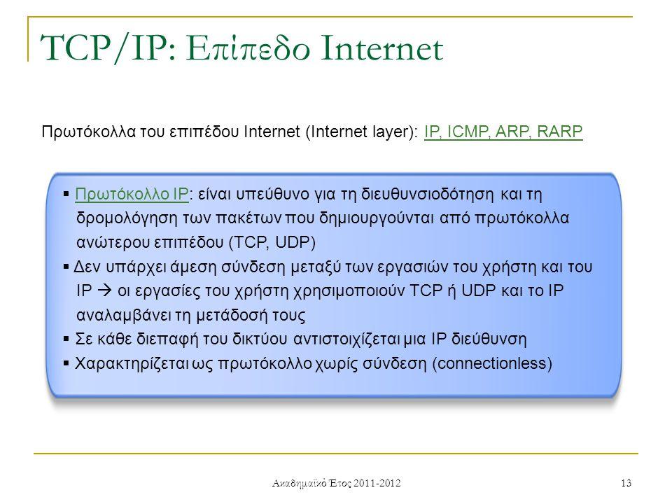 Ακαδημαϊκό Έτος 2011-2012 13 TCP/IP: Επίπεδο Internet Πρωτόκολλα του επιπέδου Internet (Internet layer): IP, ICMP, ARP, RARP  Πρωτόκολλο IP: είναι υπεύθυνο για τη διευθυνσιοδότηση και τη δρομολόγηση των πακέτων που δημιουργούνται από πρωτόκολλα ανώτερου επιπέδου (TCP, UDP)  Δεν υπάρχει άμεση σύνδεση μεταξύ των εργασιών του χρήστη και του IP  οι εργασίες του χρήστη χρησιμοποιούν TCP ή UDP και το IP αναλαμβάνει τη μετάδοσή τους  Σε κάθε διεπαφή του δικτύου αντιστοιχίζεται μια IP διεύθυνση  Χαρακτηρίζεται ως πρωτόκολλο χωρίς σύνδεση (connectionless)