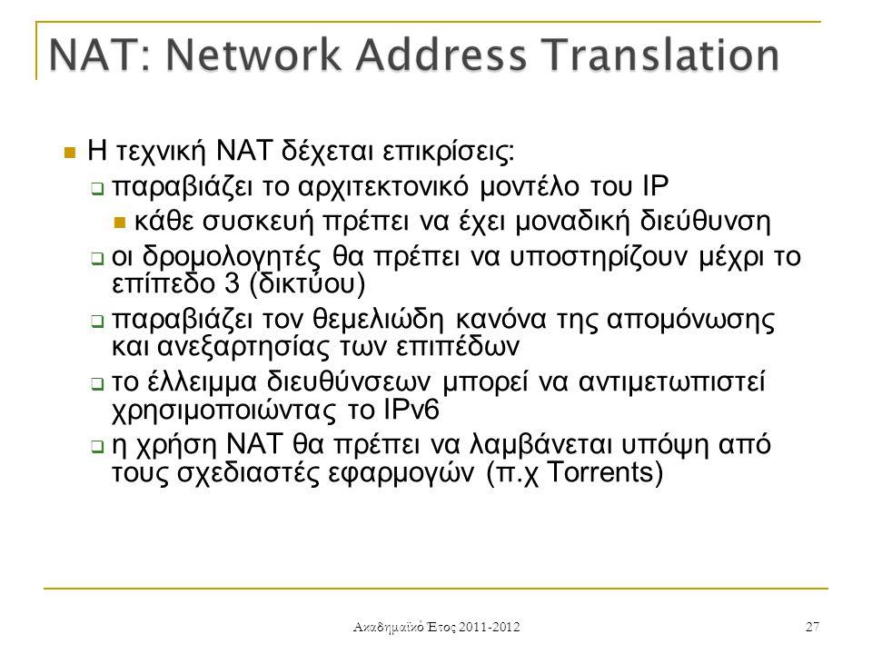 Ακαδημαϊκό Έτος 2011-2012 27 Η τεχνική NAT δέχεται επικρίσεις:  παραβιάζει το αρχιτεκτονικό μοντέλο του IP κάθε συσκευή πρέπει να έχει μοναδική διεύθυνση  οι δρομολογητές θα πρέπει να υποστηρίζουν μέχρι το επίπεδο 3 (δικτύου)  παραβιάζει τον θεμελιώδη κανόνα της απομόνωσης και ανεξαρτησίας των επιπέδων  το έλλειμμα διευθύνσεων μπορεί να αντιμετωπιστεί χρησιμοποιώντας το IPv6  η χρήση NAT θα πρέπει να λαμβάνεται υπόψη από τους σχεδιαστές εφαρμογών (π.χ Torrents)