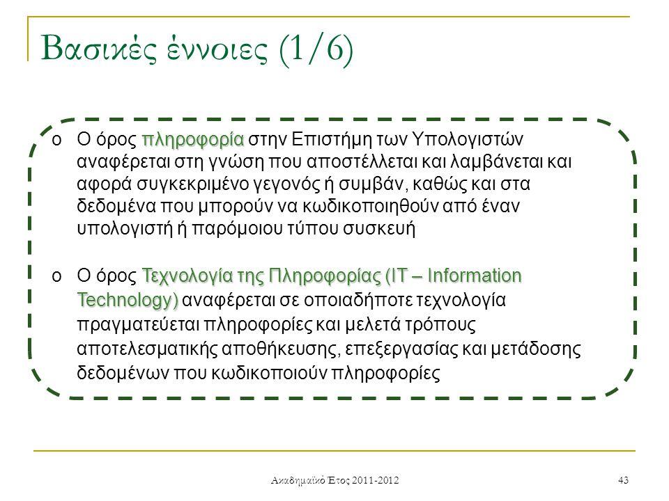 Ακαδημαϊκό Έτος 2011-2012 43 Βασικές έννοιες (1/6) πληροφορία oΟ όρος πληροφορία στην Επιστήμη των Υπολογιστών αναφέρεται στη γνώση που αποστέλλεται και λαμβάνεται και αφορά συγκεκριμένο γεγονός ή συμβάν, καθώς και στα δεδομένα που μπορούν να κωδικοποιηθούν από έναν υπολογιστή ή παρόμοιου τύπου συσκευή Τεχνολογία της Πληροφορίας (IT – Information Technology) oΟ όρος Τεχνολογία της Πληροφορίας (IT – Information Technology) αναφέρεται σε οποιαδήποτε τεχνολογία πραγματεύεται πληροφορίες και μελετά τρόπους αποτελεσματικής αποθήκευσης, επεξεργασίας και μετάδοσης δεδομένων που κωδικοποιούν πληροφορίες