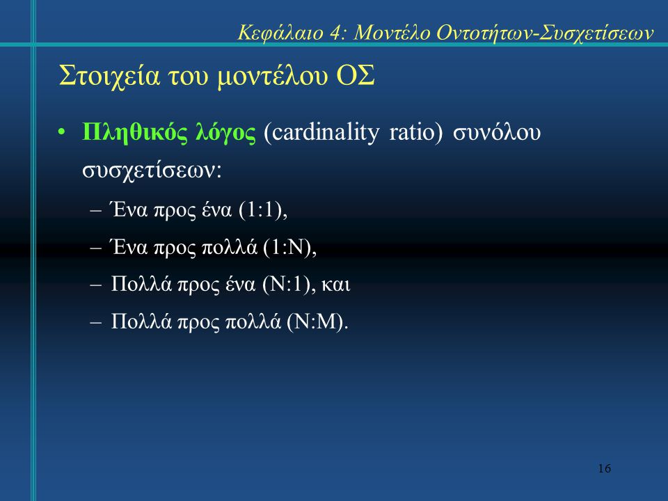 16 Στοιχεία του μοντέλου ΟΣ Πληθικός λόγος (cardinality ratio) συνόλου συσχετίσεων: –Ένα προς ένα (1:1), –Ένα προς πολλά (1:Ν), –Πολλά προς ένα (Ν:1),