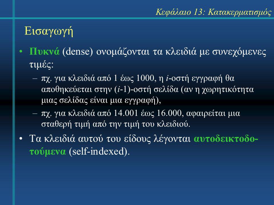 Κεφάλαιο 13: Κατακερματισμός Εισαγωγή Πυκνά (dense) ονομάζονται τα κλειδιά με συνεχόμενες τιμές: –πχ. για κλειδιά από 1 έως 1000, η i-οστή εγγραφή θα