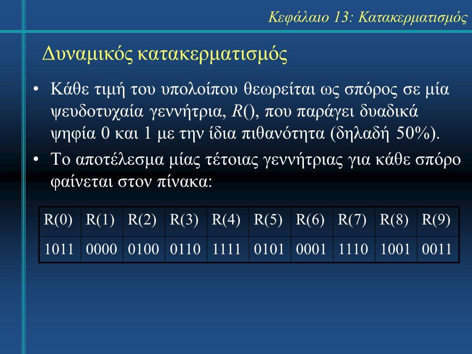 R(0)R(1)R(2)R(3)R(4)R(5)R(6)R(7)R(8)R(9) 1011000001000110111101010001111010010011 Κεφάλαιο 13: Κατακερματισμός Δυναμικός κατακερματισμός Κάθε τιμή του υπολοίπου θεωρείται ως σπόρος σε μία ψευδοτυχαία γεννήτρια, R(), που παράγει δυαδικά ψηφία 0 και 1 με την ίδια πιθανότητα (δηλαδή 50%).