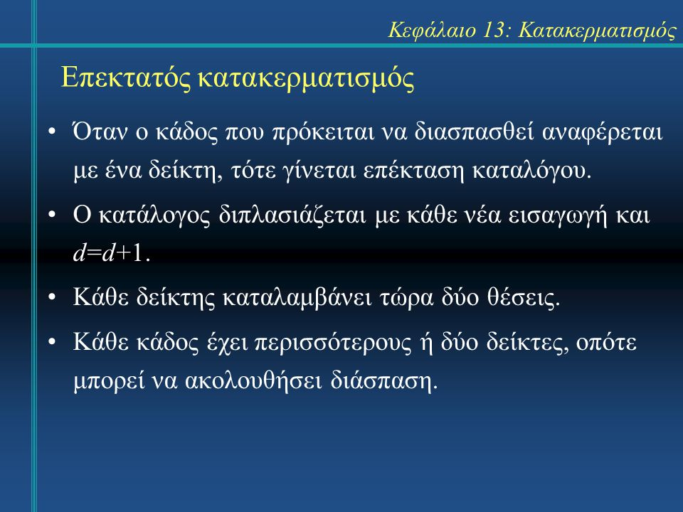 Κεφάλαιο 13: Κατακερματισμός Επεκτατός κατακερματισμός Όταν ο κάδος που πρόκειται να διασπασθεί αναφέρεται με ένα δείκτη, τότε γίνεται επέκταση καταλόγου.
