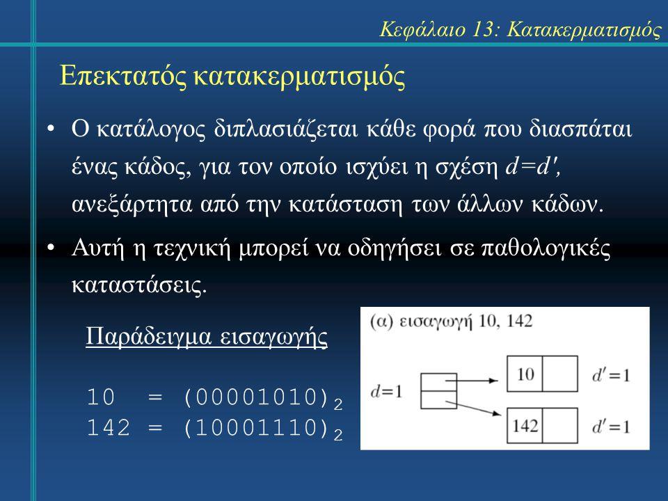 Κεφάλαιο 13: Κατακερματισμός Επεκτατός κατακερματισμός Ο κατάλογος διπλασιάζεται κάθε φορά που διασπάται ένας κάδος, για τον οποίο ισχύει η σχέση d=d'