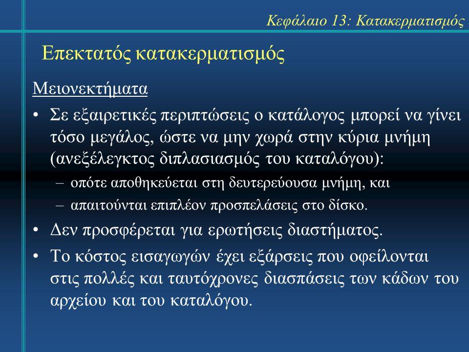 Κεφάλαιο 13: Κατακερματισμός Επεκτατός κατακερματισμός Μειονεκτήματα Σε εξαιρετικές περιπτώσεις ο κατάλογος μπορεί να γίνει τόσο μεγάλος, ώστε να μην χωρά στην κύρια μνήμη (ανεξέλεγκτος διπλασιασμός του καταλόγου): –οπότε αποθηκεύεται στη δευτερεύουσα μνήμη, και –απαιτούνται επιπλέον προσπελάσεις στο δίσκο.