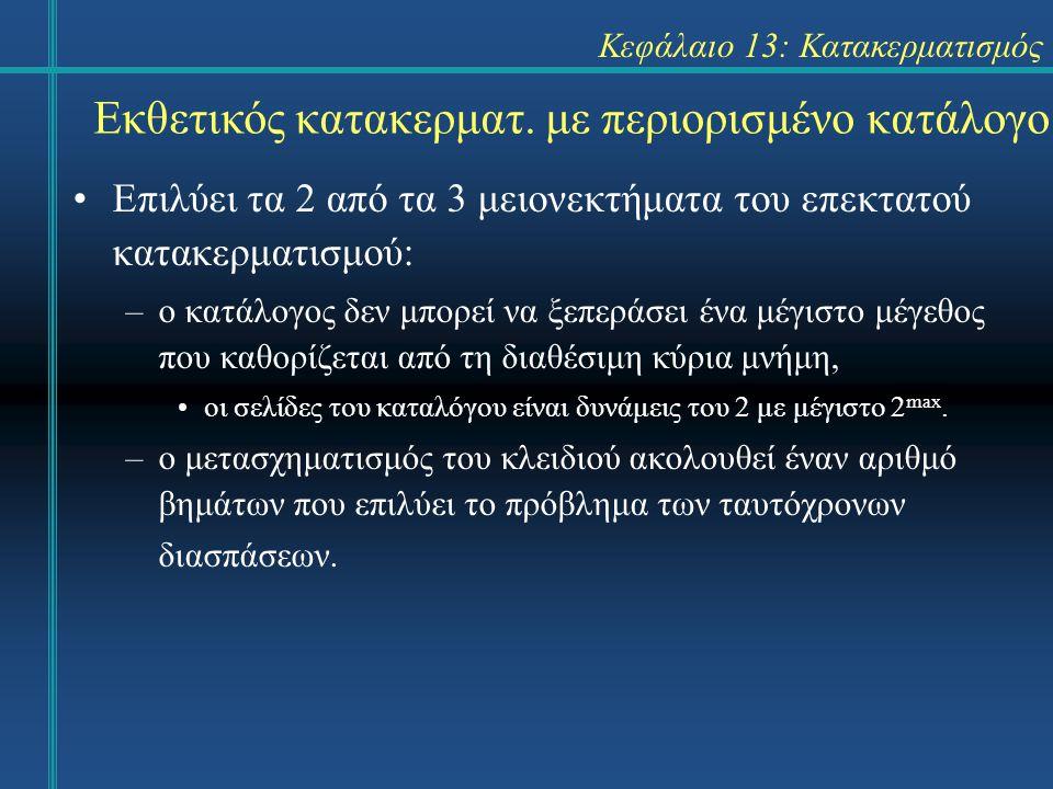 Κεφάλαιο 13: Κατακερματισμός Εκθετικός κατακερματ. με περιορισμένο κατάλογο Επιλύει τα 2 από τα 3 μειονεκτήματα του επεκτατού κατακερματισμού: –ο κατά