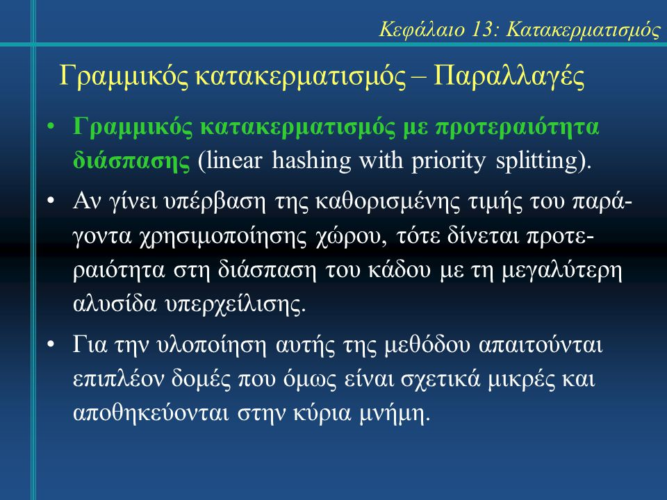 Κεφάλαιο 13: Κατακερματισμός Γραμμικός κατακερματισμός – Παραλλαγές Γραμμικός κατακερματισμός με προτεραιότητα διάσπασης (linear hashing with priority splitting).