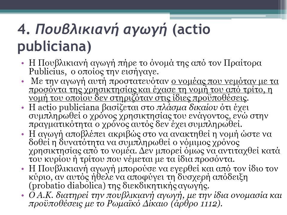 4. Πουβλικιανή αγωγή (actio publiciana) H Πουβλικιανή αγωγή πήρε το όνομά της από τον Πραίτορα Publicius, ο οποίος την εισήγαγε. Με την αγωγή αυτή προ