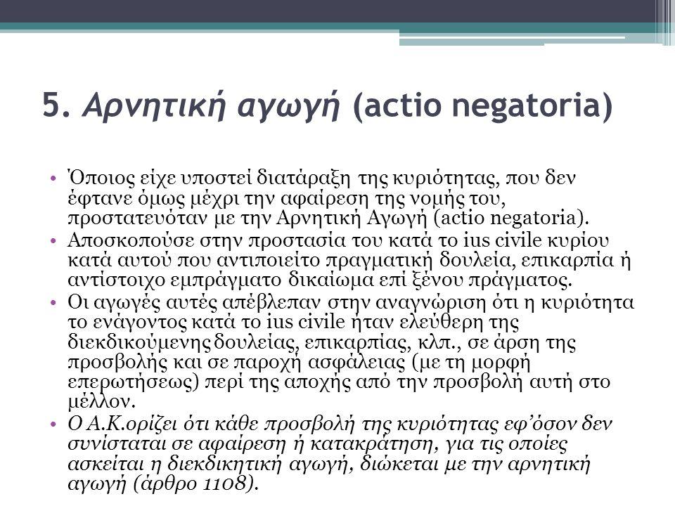 5. Aρνητική αγωγή (actio negatoria) Όποιος είχε υποστεί διατάραξη της κυριότητας, που δεν έφτανε όμως μέχρι την αφαίρεση της νομής του, προστατευόταν