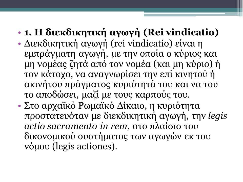 1. Η διεκδικητική αγωγή (Rei vindicatio) Διεκδικητική αγωγή (rei vindicatio) είναι η εμπράγματη αγωγή, με την οποία ο κύριος και μη νομέας ζητά από το