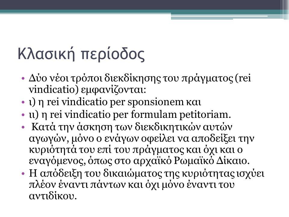 Κλασική περίοδος Δύο νέοι τρόποι διεκδίκησης του πράγματος (rei vindicatio) εμφανίζονται: ι) η rei vindicatio per sponsionem και ιι) η rei vindicatio per formulam petitoriam.