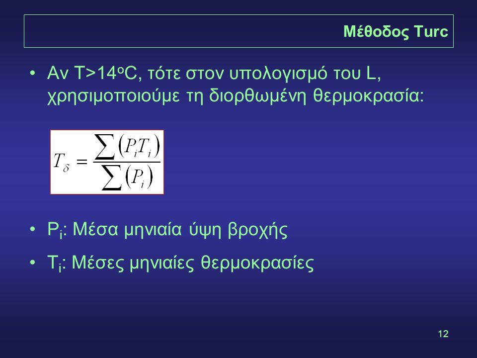 12 Μέθοδος Turc Αν Τ>14 ο C, τότε στον υπολογισμό του L, χρησιμοποιούμε τη διορθωμένη θερμοκρασία: P i : Μέσα μηνιαία ύψη βροχής Τ i : Μέσες μηνιαίες θερμοκρασίες