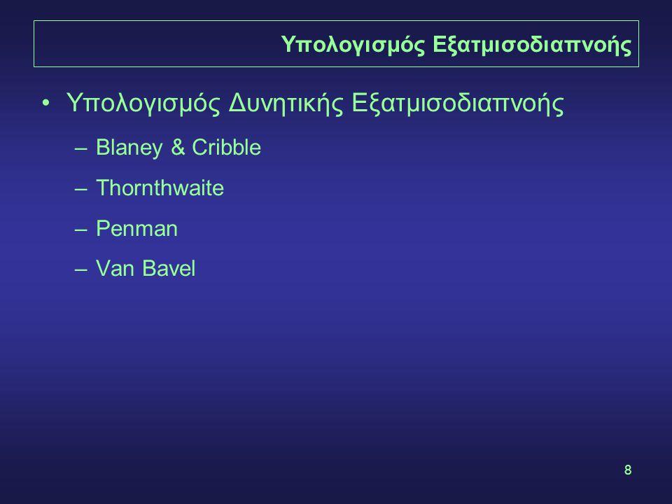 8 Υπολογισμός Εξατμισοδιαπνοής Υπολογισμός Δυνητικής Εξατμισοδιαπνοής –Blaney & Cribble –Thornthwaite –Penman –Van Bavel