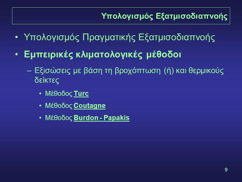 9 Υπολογισμός Εξατμισοδιαπνοής Υπολογισμός Πραγματικής Εξατμισοδιαπνοής Εμπειρικές κλιματολογικές μέθοδοι –Εξισώσεις με βάση τη βροχόπτωση (ή) και θερμικούς δείκτες Μέθοδος Turc Μέθοδος Coutagne Μέθοδος Burdon - Papakis