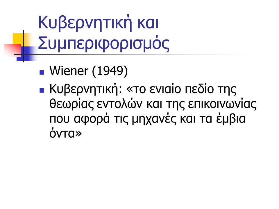 Κυβερνητική και Συμπεριφορισμός Wiener (1949) Κυβερνητική: «το ενιαίο πεδίο της θεωρίας εντολών και της επικοινωνίας που αφορά τις μηχανές και τα έμβια όντα»