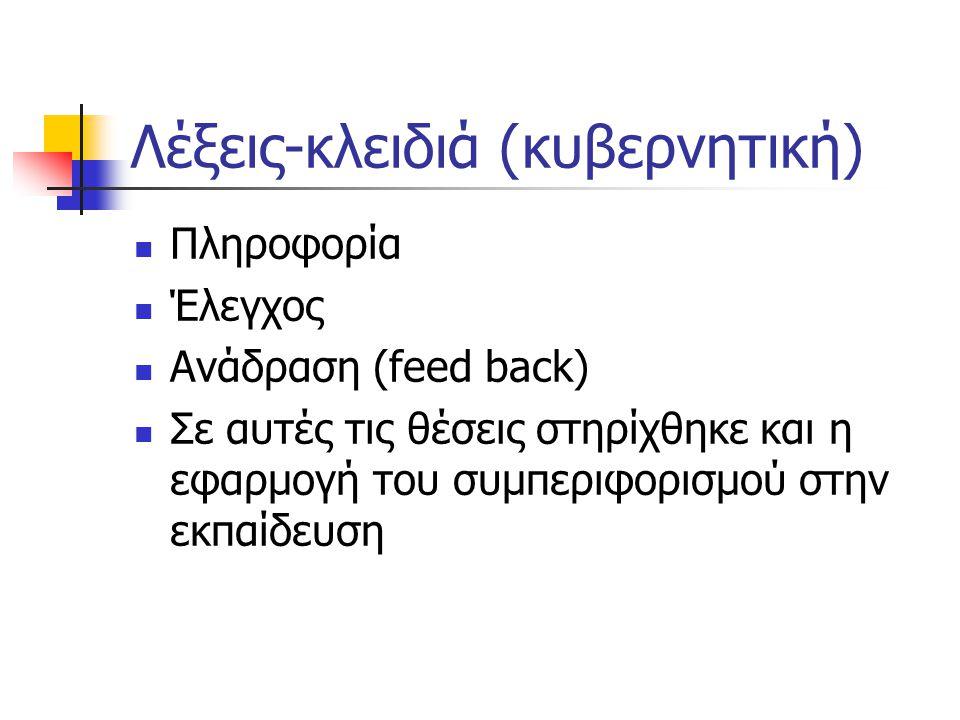 Λέξεις-κλειδιά (κυβερνητική) Πληροφορία Έλεγχος Ανάδραση (feed back) Σε αυτές τις θέσεις στηρίχθηκε και η εφαρμογή του συμπεριφορισμού στην εκπαίδευση