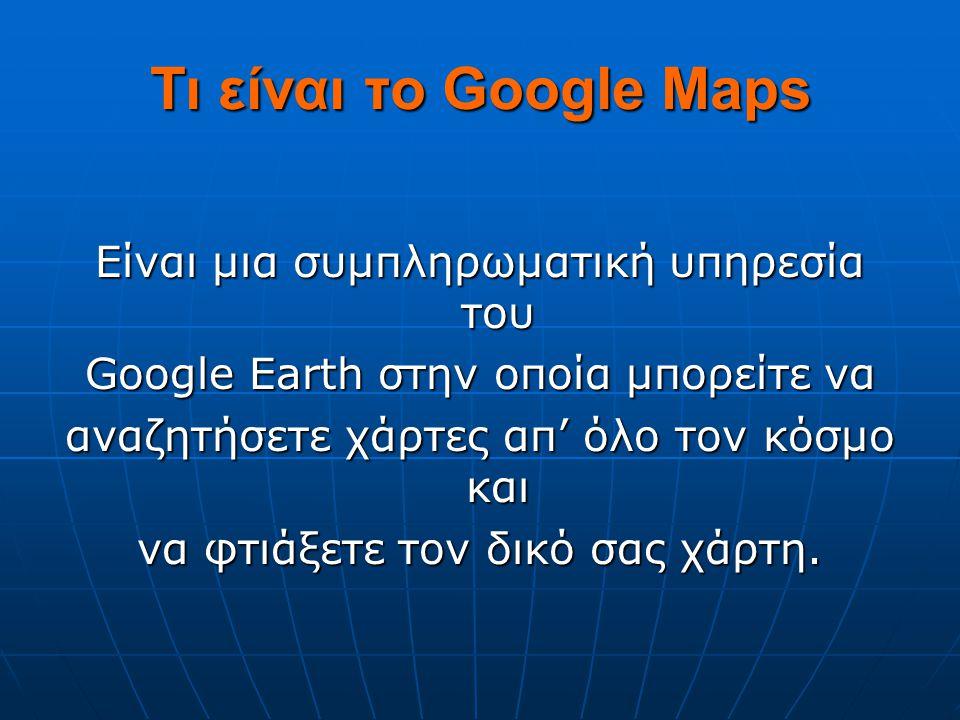 Τι είναι το Google Maps Είναι μια συμπληρωματική υπηρεσία του Google Earth στην οποία μπορείτε να αναζητήσετε χάρτες απ' όλο τον κόσμο και να φτιάξετε τον δικό σας χάρτη.