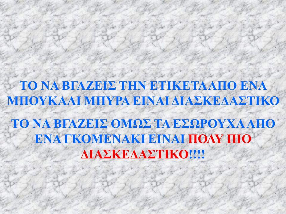 ΤΟ ΝΑ ΒΓΑΖΕΙΣ ΤΗΝ ΕΤΙΚΕΤΑ ΑΠΟ ΕΝΑ ΜΠΟΥΚΑΛΙ ΜΠΥΡΑ ΕΙΝΑΙ ΔΙΑΣΚΕΔΑΣΤΙΚΟ ΤΟ ΝΑ ΒΓΑΖΕΙΣ ΟΜΩΣ ΤΑ ΕΣΩΡΟΥΧΑ ΑΠΟ ΕΝΑ ΓΚΟΜΕΝΑΚΙ ΕΙΝΑΙ ΠΟΛΥ ΠΙΟ ΔΙΑΣΚΕΔΑΣΤΙΚΟ!!!!