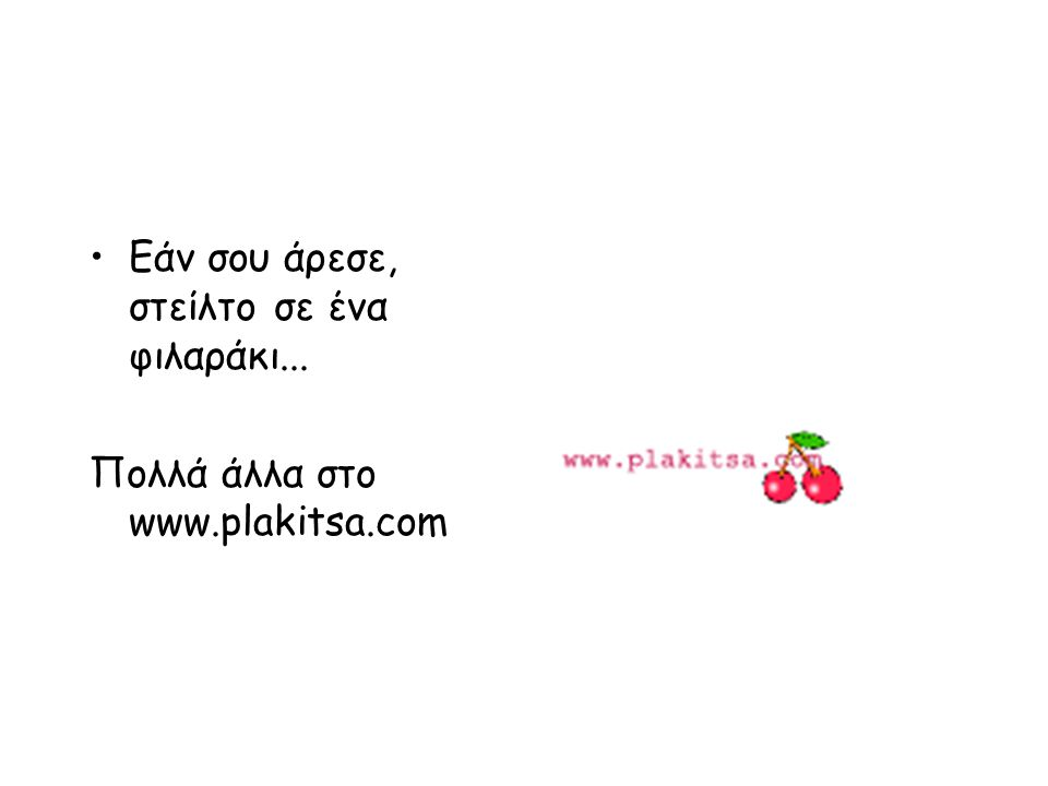 Εάν σου άρεσε, στείλτο σε ένα φιλαράκι... Πολλά άλλα στο www.plakitsa.com