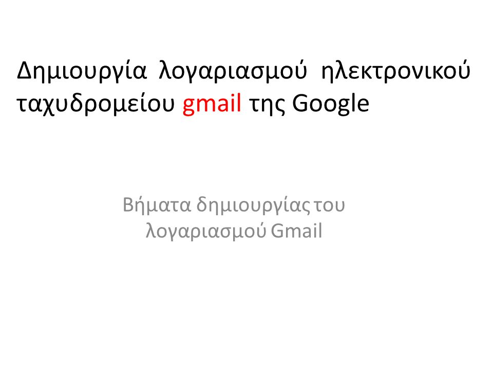 Δημιουργία λογαριασμού ηλεκτρονικού ταχυδρομείου gmail της Google Βήματα δημιουργίας του λογαριασμού Gmail
