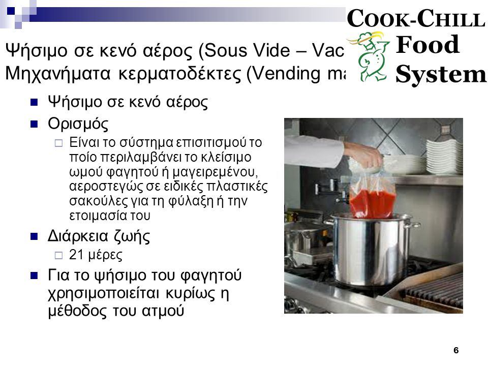 6 Ψήσιμο σε κενό αέρος (Sous Vide – Vacuum cooking) Μηχανήματα κερματοδέκτες (Vending machines) Ψήσιμο σε κενό αέρος Ορισμός  Είναι το σύστημα επισιτισμού το ποίο περιλαμβάνει το κλείσιμο ωμού φαγητού ή μαγειρεμένου, αεροστεγώς σε ειδικές πλαστικές σακούλες για τη φύλαξη ή την ετοιμασία του Διάρκεια ζωής  21 μέρες Για το ψήσιμο του φαγητού χρησιμοποιείται κυρίως η μέθοδος του ατμού