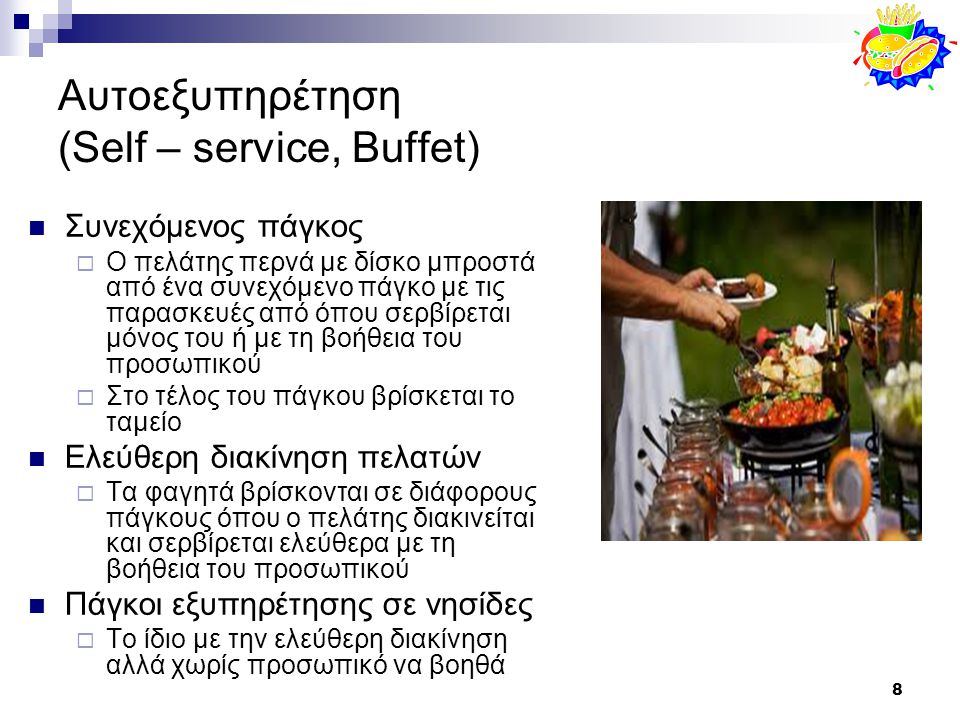 8 Αυτοεξυπηρέτηση (Self – service, Buffet) Συνεχόμενος πάγκος  Ο πελάτης περνά με δίσκο μπροστά από ένα συνεχόμενο πάγκο με τις παρασκευές από όπου σερβίρεται μόνος του ή με τη βοήθεια του προσωπικού  Στο τέλος του πάγκου βρίσκεται το ταμείο Ελεύθερη διακίνηση πελατών  Τα φαγητά βρίσκονται σε διάφορους πάγκους όπου ο πελάτης διακινείται και σερβίρεται ελεύθερα με τη βοήθεια του προσωπικού Πάγκοι εξυπηρέτησης σε νησίδες  Το ίδιο με την ελεύθερη διακίνηση αλλά χωρίς προσωπικό να βοηθά