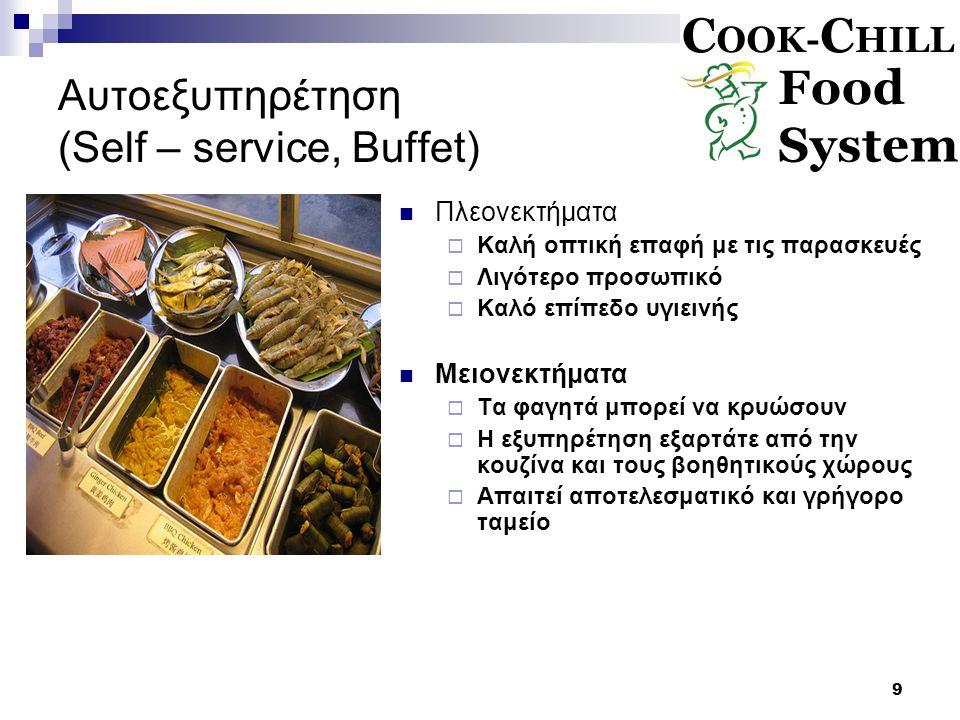 9 Αυτοεξυπηρέτηση (Self – service, Buffet) Πλεονεκτήματα  Καλή οπτική επαφή με τις παρασκευές  Λιγότερο προσωπικό  Καλό επίπεδο υγιεινής Μειονεκτήματα  Τα φαγητά μπορεί να κρυώσουν  Η εξυπηρέτηση εξαρτάτε από την κουζίνα και τους βοηθητικούς χώρους  Απαιτεί αποτελεσματικό και γρήγορο ταμείο