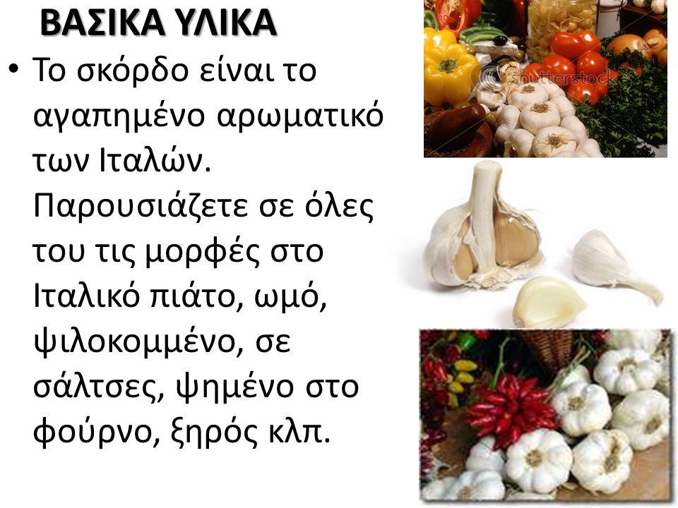 ΒΑΣΙΚΑ ΥΛΙΚΑ Το σκόρδο είναι το αγαπημένο αρωματικό των Ιταλών. Παρουσιάζετε σε όλες του τις μορφές στο Ιταλικό πιάτο, ωμό, ψιλοκομμένο, σε σάλτσες, ψ