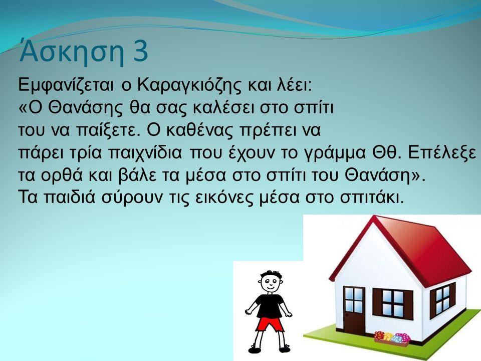Άσκηση 3 Εμφανίζεται ο Kαραγκιόζης και λέει: «Ο Θανάσης θα σας καλέσει στο σπίτι του να παίξετε. Ο καθένας πρέπει να πάρει τρία παιχνίδια που έχουν το