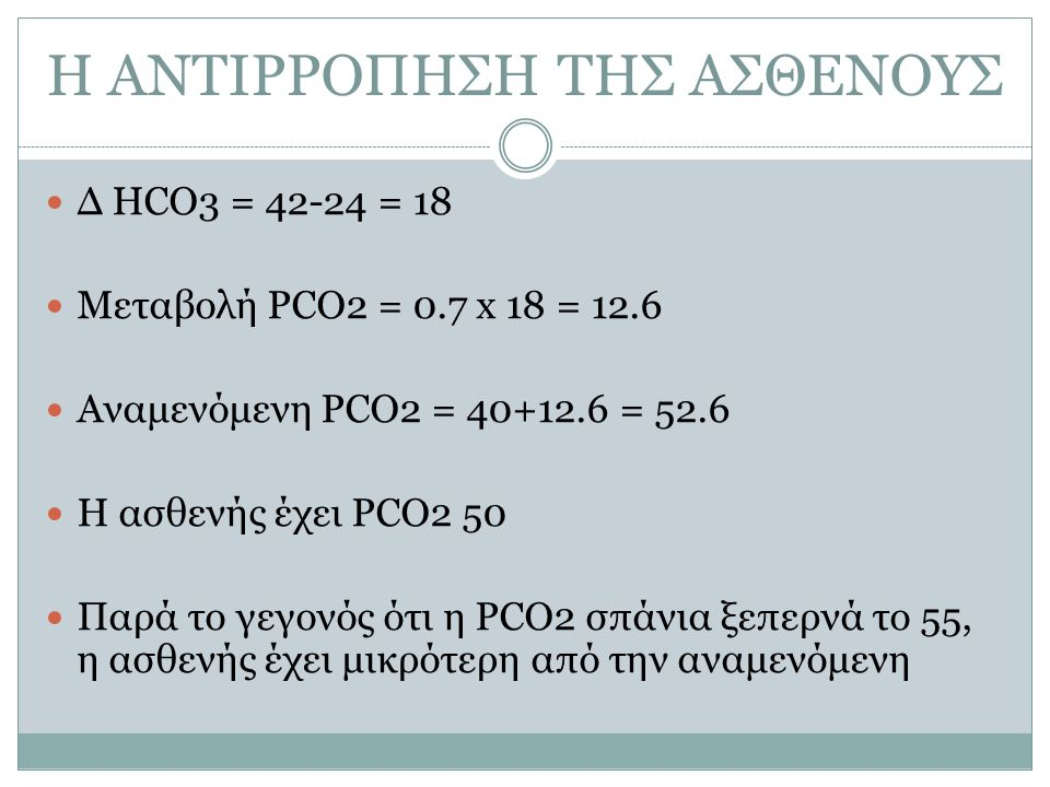 Η ΑΝΤΙΡΡΟΠΗΣΗ ΤΗΣ ΑΣΘΕΝΟΥΣ Δ HCO3 = 42-24 = 18 Μεταβολή PCO2 = 0.7 x 18 = 12.6 Αναμενόμενη PCO2 = 40+12.6 = 52.6 Η ασθενής έχει PCO2 50 Παρά το γεγονός ότι η PCO2 σπάνια ξεπερνά το 55, η ασθενής έχει μικρότερη από την αναμενόμενη