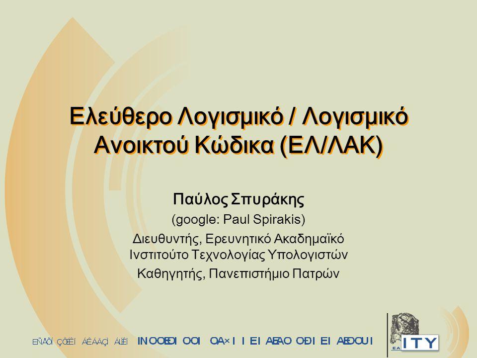 Ελεύθερο Λογισμικό / Λογισμικό Ανοικτού Κώδικα (ΕΛ/ΛΑΚ) Παύλος Σπυράκης (google: Paul Spirakis) Διευθυντής, Ερευνητικό Ακαδημαϊκό Ινστιτούτο Τεχνολογίας Υπολογιστών Καθηγητής, Πανεπιστήμιο Πατρών