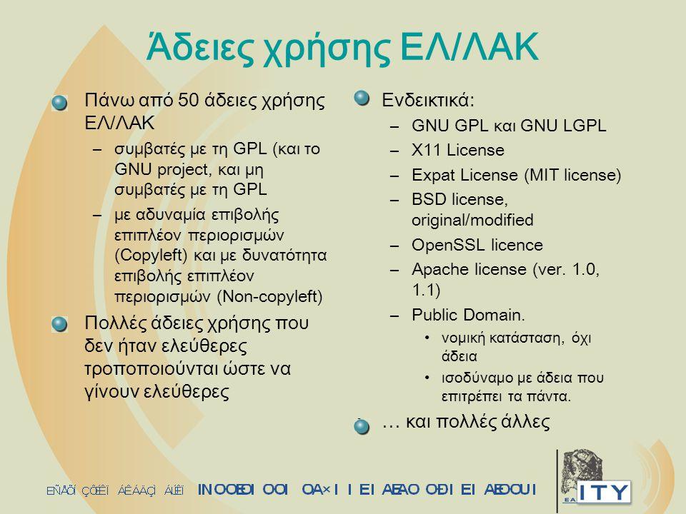 Άδειες χρήσης ΕΛ/ΛΑΚ Πάνω από 50 άδειες χρήσης ΕΛ/ΛΑΚ –συμβατές με τη GPL (και το GNU project, και μη συμβατές με τη GPL –με αδυναμία επιβολής επιπλέον περιορισμών (Copyleft) και με δυνατότητα επιβολής επιπλέον περιορισμών (Non-copyleft) Πολλές άδειες χρήσης που δεν ήταν ελεύθερες τροποποιούνται ώστε να γίνουν ελεύθερες Ενδεικτικά: –GNU GPL και GNU LGPL –X11 License –Expat License (MIT license) –BSD license, original/modified –OpenSSL licence –Apache license (ver.