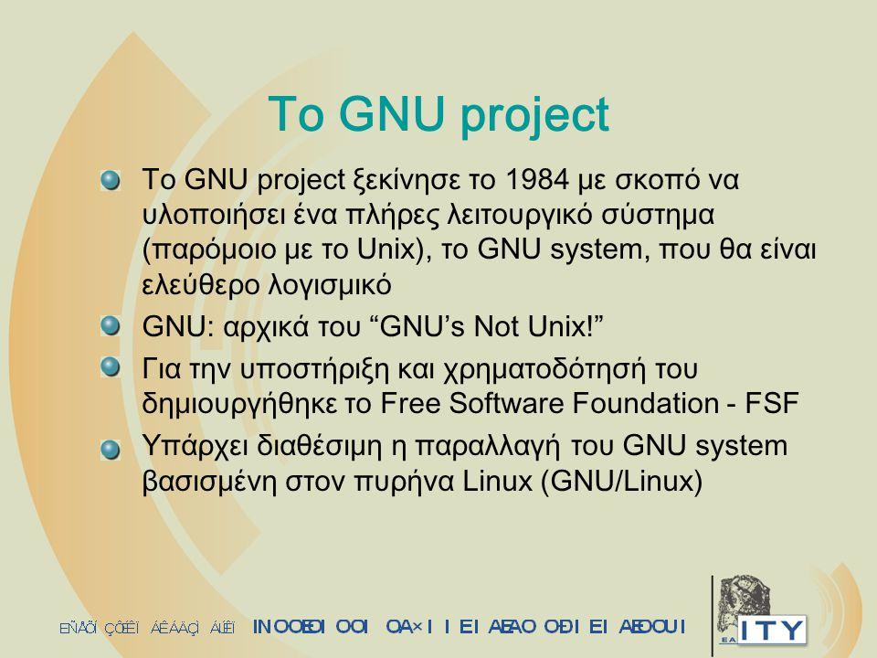 Το GNU project Το GNU project ξεκίνησε το 1984 με σκοπό να υλοποιήσει ένα πλήρες λειτουργικό σύστημα (παρόμοιο με το Unix), το GNU system, που θα είνα