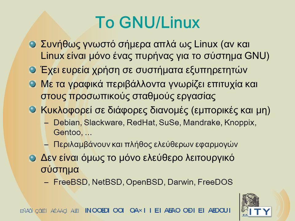 Το GNU/Linux Συνήθως γνωστό σήμερα απλά ως Linux (αν και Linux είναι μόνο ένας πυρήνας για το σύστημα GNU) Έχει ευρεία χρήση σε συστήματα εξυπηρετητών Με τα γραφικά περιβάλλοντα γνωρίζει επιτυχία και στους προσωπικούς σταθμούς εργασίας Κυκλοφορεί σε διάφορες διανομές (εμπορικές και μη) –Debian, Slackware, RedHat, SuSe, Mandrake, Knoppix, Gentoo,...