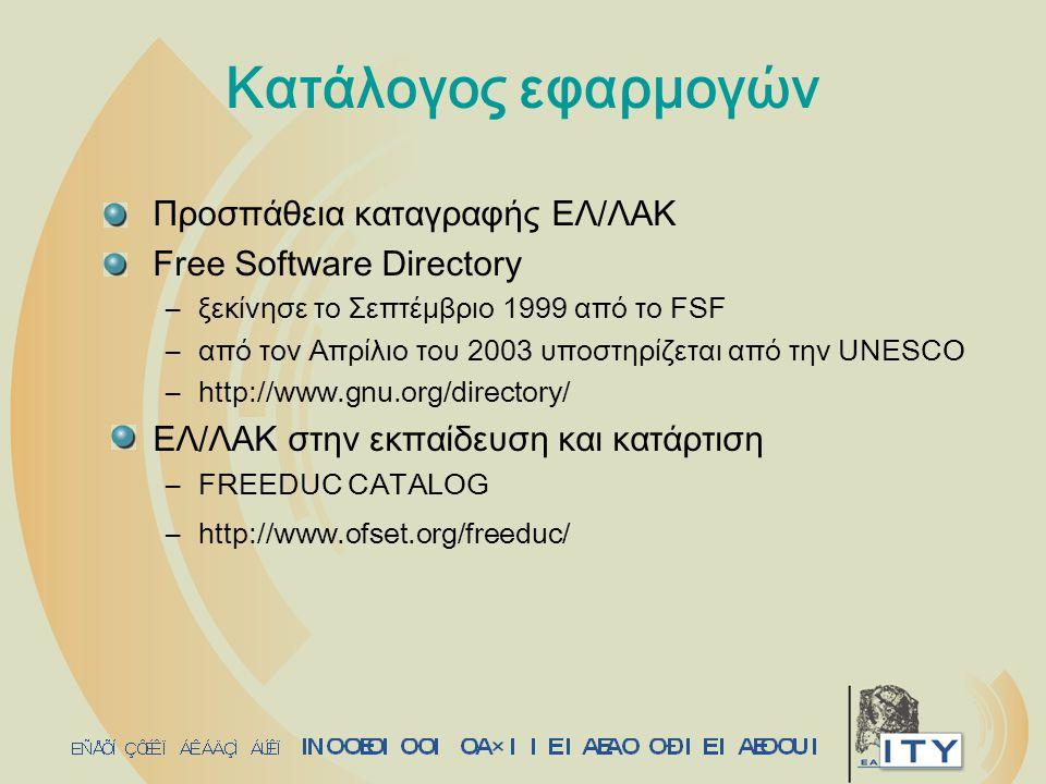 Κατάλογος εφαρμογών Προσπάθεια καταγραφής ΕΛ/ΛΑΚ Free Software Directory –ξεκίνησε το Σεπτέμβριο 1999 από το FSF –από τον Απρίλιο του 2003 υποστηρίζεται από την UNESCO –http://www.gnu.org/directory/ ΕΛ/ΛΑΚ στην εκπαίδευση και κατάρτιση –FREEDUC CATALOG –http://www.ofset.org/freeduc/
