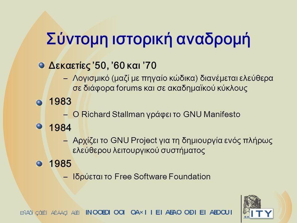 Σύντομη ιστορική αναδρομή Δεκαετίες '50, '60 και '70 –Λογισμικό (μαζί με πηγαίο κώδικα) διανέμεται ελεύθερα σε διάφορα forums και σε ακαδημαϊκού κύκλους 1983 –O Richard Stallman γράφει το GNU Manifesto 1984 –Αρχίζει το GNU Project για τη δημιουργία ενός πλήρως ελεύθερου λειτουργικού συστήματος 1985 –Ιδρύεται το Free Software Foundation