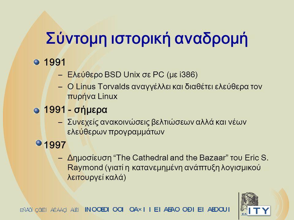 Σύντομη ιστορική αναδρομή 1991 –Ελεύθερο BSD Unix σε PC (με i386) –O Linus Torvalds αναγγέλλει και διαθέτει ελεύθερα τον πυρήνα Linux 1991 - σήμερα –Συνεχείς ανακοινώσεις βελτιώσεων αλλά και νέων ελεύθερων προγραμμάτων 1997 –Δημοσίευση The Cathedral and the Bazaar του Eric S.