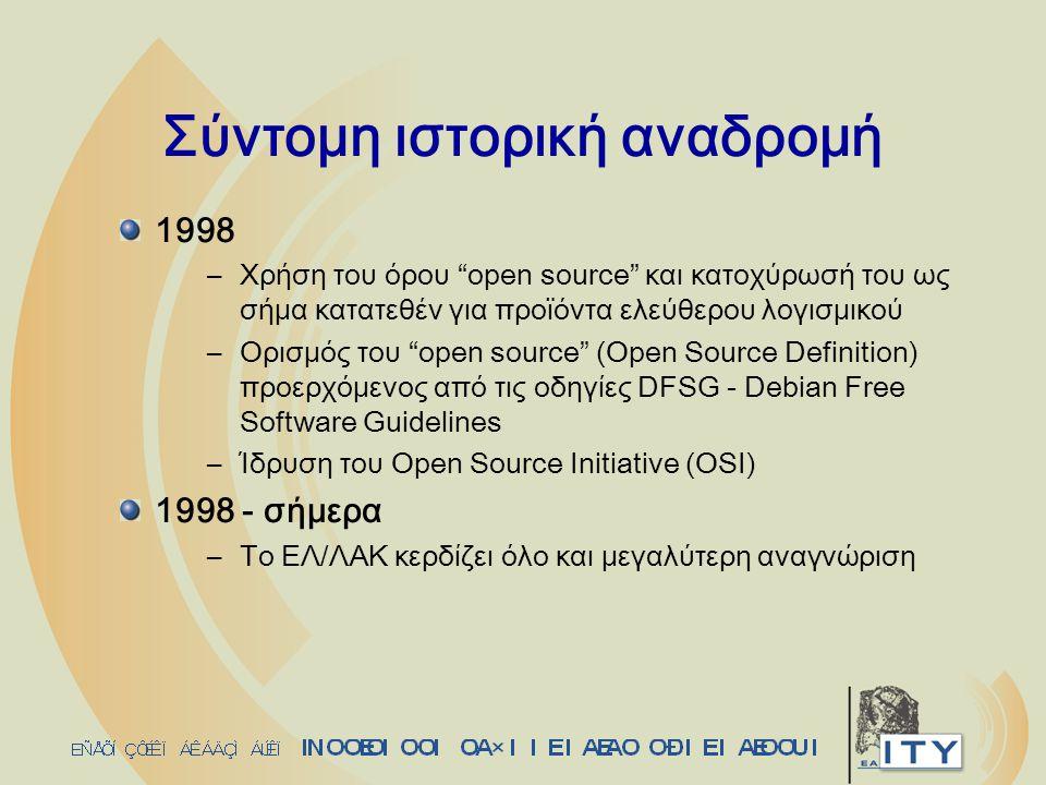 Σύντομη ιστορική αναδρομή 1998 –Χρήση του όρου open source και κατοχύρωσή του ως σήμα κατατεθέν για προϊόντα ελεύθερου λογισμικού –Ορισμός του open source (Open Source Definition) προερχόμενος από τις οδηγίες DFSG - Debian Free Software Guidelines –Ίδρυση του Open Source Initiative (OSI) 1998 - σήμερα –Το ΕΛ/ΛΑΚ κερδίζει όλο και μεγαλύτερη αναγνώριση