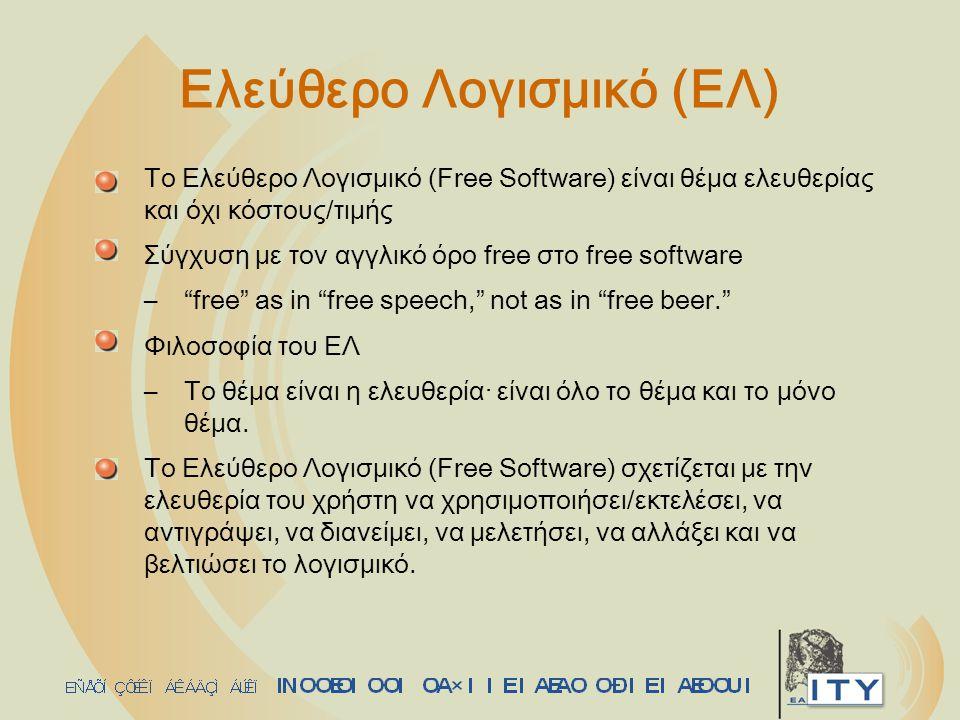 Ορισμός Ελεύθερου Λογισμικού Είναι Ελεύθερο Λογισμικό αν ο χρήστης έχει: –την ελευθερία να χρησιμοποιήσει/εκτελέσει το λογισμικό (πρόγραμμα) για κάθε σκοπό (ελευθερία 0) –την ελευθερία να μελετήσει πως λειτουργεί το πρόγραμμα και να το προσαρμόσει στις ανάγκες του (ελευθερία 1) - προαπαιτεί πρόσβαση στον πηγαίο κώδικα –την ελευθερία να (ανα)διανείμει αντίγραφα για να βοηθήσει τους άλλους (ελευθερία 2) –την ελευθερία να βελτιώσει το πρόγραμμα και να διαθέσει τις βελτιώσεις στο ευρύ κοινό, ώστε όλοι να επωφεληθούν (ελευθερία 3) - προαπαιτεί πρόσβαση στον πηγαίο κώδικα