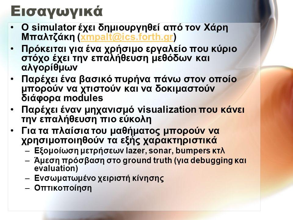 Εισαγωγικά Ο simulator έχει δημιουργηθεί από τον Χάρη Μπαλτζάκη (xmpalt@ics.forth.gr)xmpalt@ics.forth.gr Πρόκειται για ένα χρήσιμο εργαλείο που κύριο στόχο έχει την επαλήθευση μεθόδων και αλγορίθμων Παρέχει ένα βασικό πυρήνα πάνω στον οποίο μπορούν να χτιστούν και να δοκιμαστούν διάφορα modules Παρέχει έναν μηχανισμό visualization που κάνει την επαλήθευση πιο εύκολη Για τα πλαίσια του μαθήματος μπορούν να χρησιμοποιηθούν τα εξής χαρακτηριστικά –Εξομοίωση μετρήσεων lazer, sonar, bumpers κτλ –Άμεση πρόσβαση στο ground truth (για debugging και evaluation) –Ενσωματωμένο χειριστή κίνησης –Οπτικοποίηση
