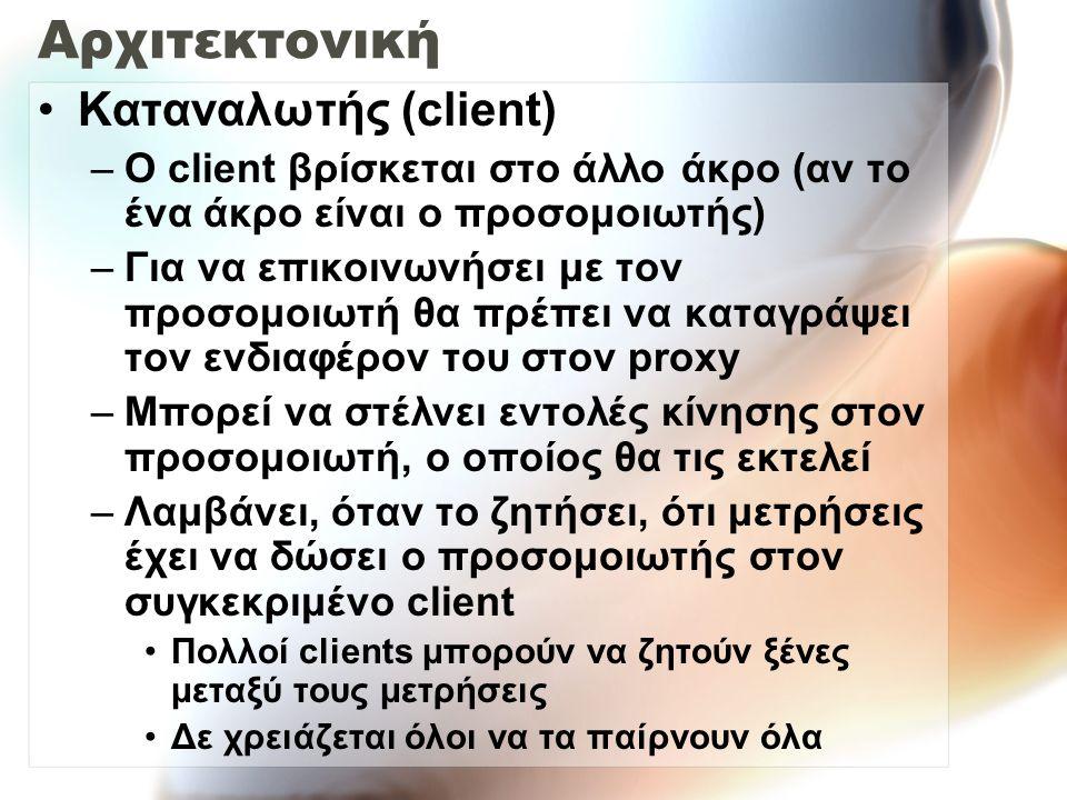 Αρχιτεκτονική Καταναλωτής (client) –Ο client βρίσκεται στο άλλο άκρο (αν το ένα άκρο είναι ο προσομοιωτής) –Για να επικοινωνήσει με τον προσομοιωτή θα πρέπει να καταγράψει τον ενδιαφέρον του στον proxy –Μπορεί να στέλνει εντολές κίνησης στον προσομοιωτή, ο οποίος θα τις εκτελεί –Λαμβάνει, όταν το ζητήσει, ότι μετρήσεις έχει να δώσει ο προσομοιωτής στον συγκεκριμένο client Πολλοί clients μπορούν να ζητούν ξένες μεταξύ τους μετρήσεις Δε χρειάζεται όλοι να τα παίρνουν όλα