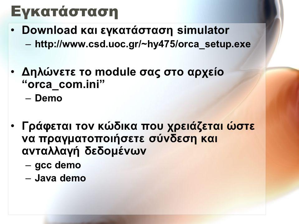 Εγκατάσταση Download και εγκατάσταση simulator –http://www.csd.uoc.gr/~hy475/orca_setup.exe Δηλώνετε το module σας στο αρχείο orca_com.ini –Demo Γράφεται τον κώδικα που χρειάζεται ώστε να πραγματοποιήσετε σύνδεση και ανταλλαγή δεδομένων –gcc demo –Java demo