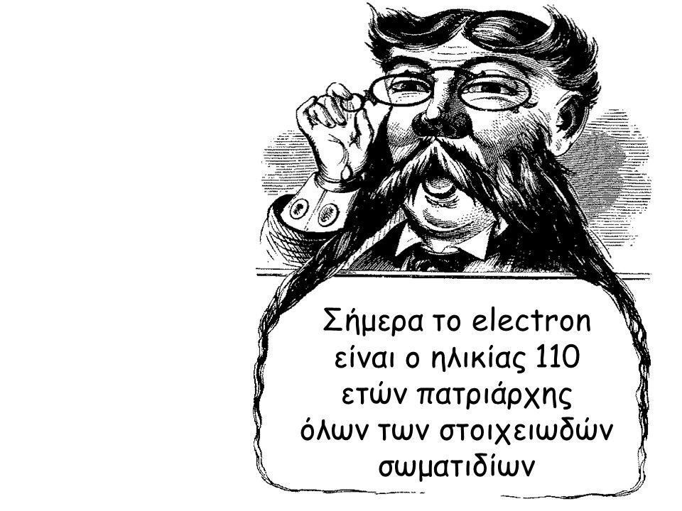 Σήμερα το electron είναι ο ηλικίας 110 ετών πατριάρχης όλων των στοιχειωδών σωματιδίων
